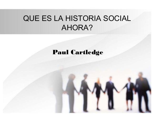 QUE ES LA HISTORIA SOCIAL AHORA? Paul Cartledge