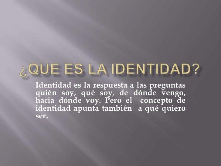Identidad es la respuesta a las preguntasquién soy, qué soy, de dónde vengo,hacia dónde voy. Pero el concepto deidentidad ...