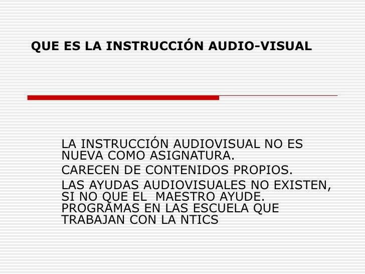 QUE ES LA INSTRUCCIÓN AUDIO-VISUAL LA INSTRUCCIÓN AUDIOVISUAL NO ES NUEVA COMO ASIGNATURA. CARECEN DE CONTENIDOS PROPIOS. ...