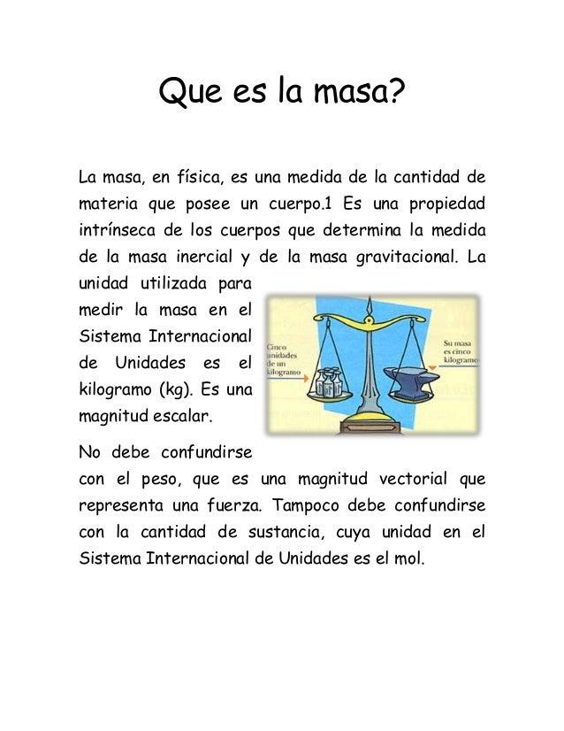 Que es la masa? La masa, en física, es una medida de la cantidad de materia que posee un cuerpo.1 Es una propiedad intríns...