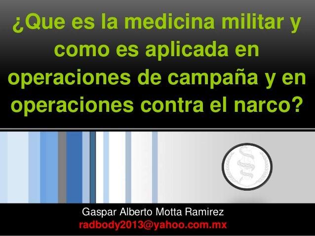¿Que es la medicina militar y como es aplicada en operaciones de campaña y en operaciones contra el narco? Gaspar Alberto ...
