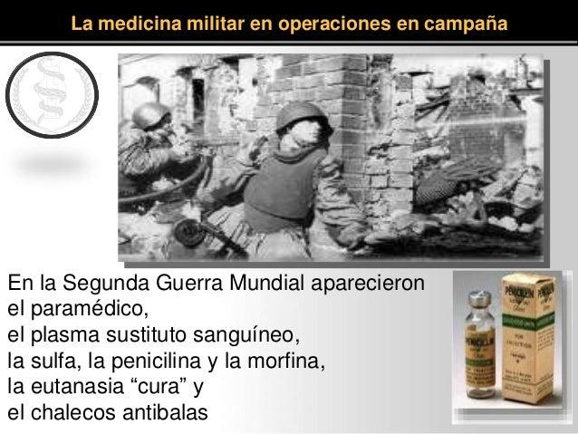 En la Segunda Guerra Mundial aparecieron el paramédico, el plasma sustituto sanguíneo, la sulfa, la penicilina y la morfin...