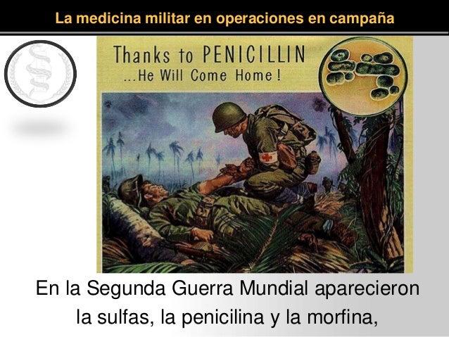 En la Segunda Guerra Mundial aparecieron la sulfas, la penicilina y la morfina, La medicina militar en operaciones en camp...