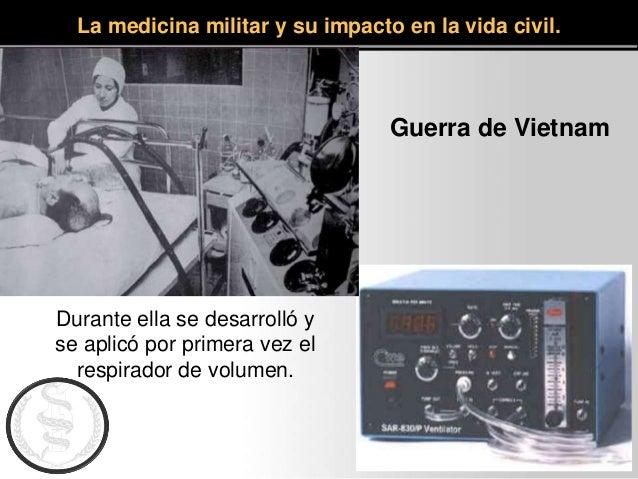 La medicina militar y su impacto en la vida civil. Guerra de Vietnam Durante ella se desarrolló y se aplicó por primera ve...