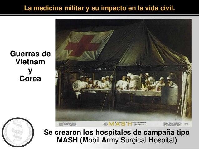 La medicina militar y su impacto en la vida civil. Se crearon los hospitales de campaña tipo MASH (Mobil Army Surgical Hos...