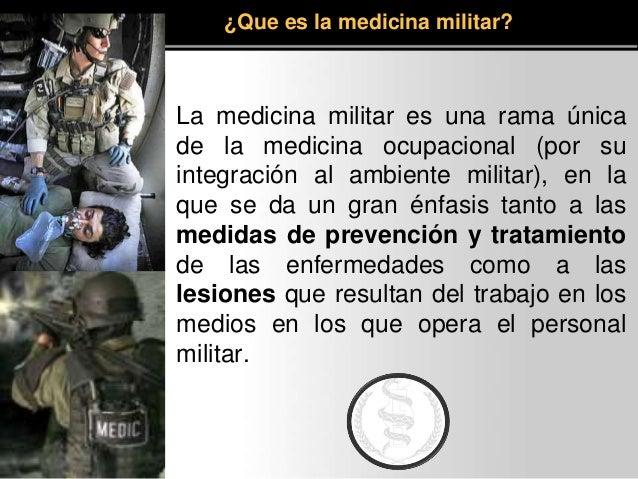 La medicina militar es una rama única de la medicina ocupacional (por su integración al ambiente militar), en la que se da...