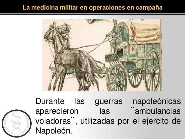 La medicina militar en operaciones en campaña Durante las guerras napoleónicas aparecieron las ¨ambulancias voladoras¨, ut...