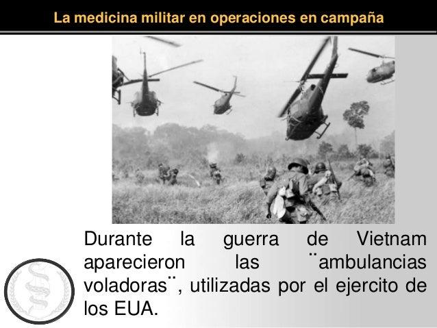 La medicina militar en operaciones en campaña Durante la guerra de Vietnam aparecieron las ¨ambulancias voladoras¨, utiliz...