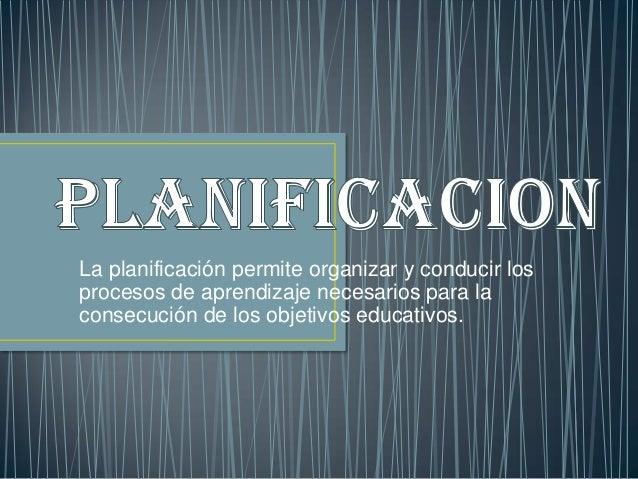 La planificación permite organizar y conducir losprocesos de aprendizaje necesarios para laconsecución de los objetivos ed...