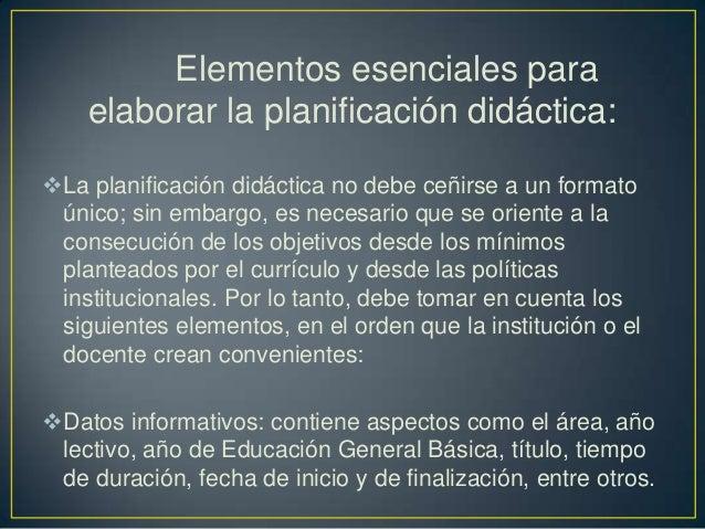 Elementos esenciales para    elaborar la planificación didáctica:La planificación didáctica no debe ceñirse a un formato ...