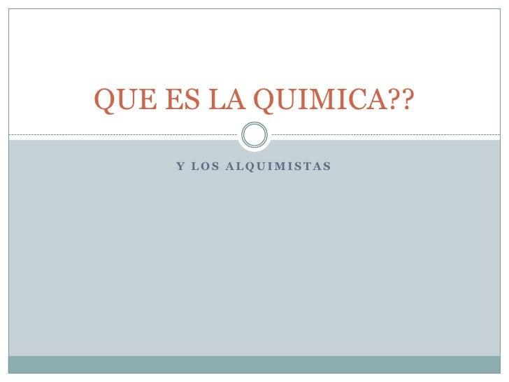 Y LOS ALQUIMISTAS<br />QUE ES LA QUIMICA??<br />