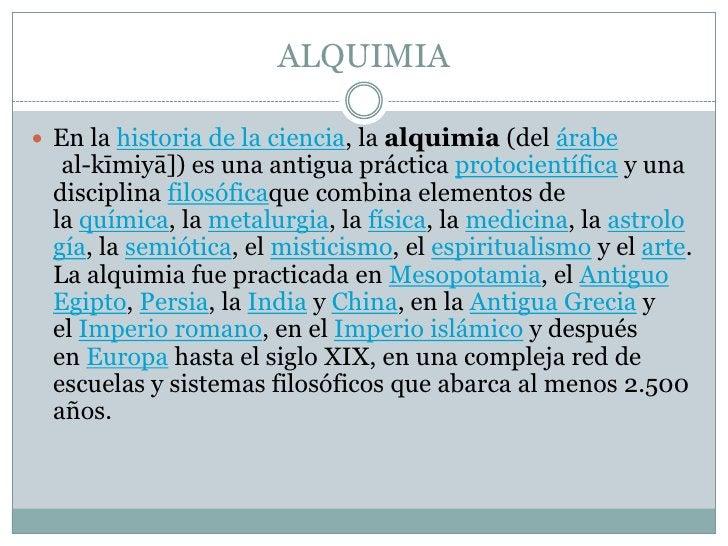 ALQUIMIA<br />En lahistoria de la ciencia, laalquimia(delárabeالكيمياء [al-kīmiyā]) es una antigua prácticaprotocien...