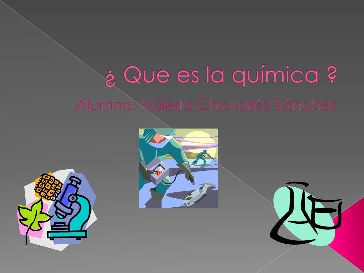 ¿ Que es la química ?<br />Alumna: Valeria Chavarría Sánchez<br />