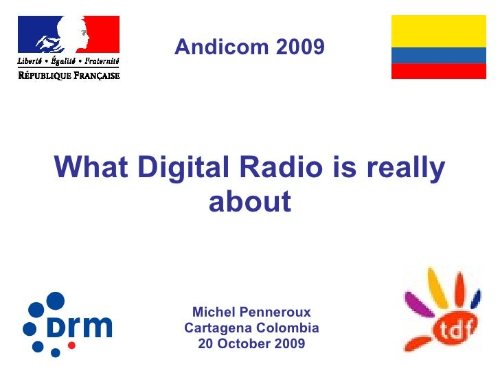 What Digital Radio is really about Michel Penneroux Cartagena Colombia 20 October 2009 Andicom 2009
