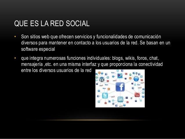 QUE ES LA RED SOCIAL • Son sitios web que ofrecen servicios y funcionalidades de comunicación diversos para mantener en co...
