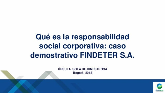 Qué es la responsabilidad social corporativa: caso demostrativo FINDETER S.A. ÚRSULA SOLA DE HINESTROSA Bogotá, 2018