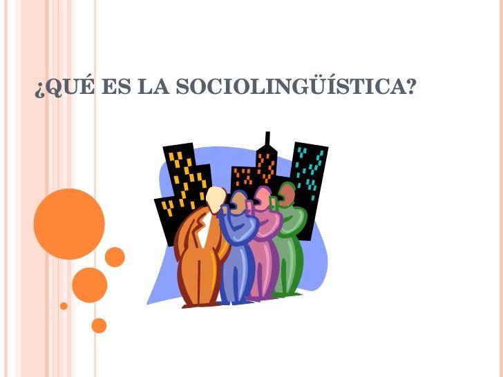 ¿QUÉ ES LA SOCIOLINGÜÍSTICA?