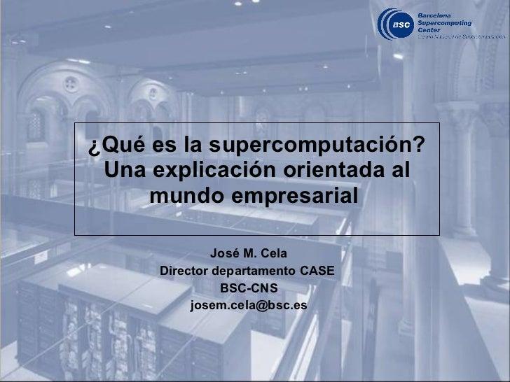 ¿Qué es la supercomputación? Una explicación orientada al mundo empresarial  José M. Cela Director departamento CASE  BSC-...
