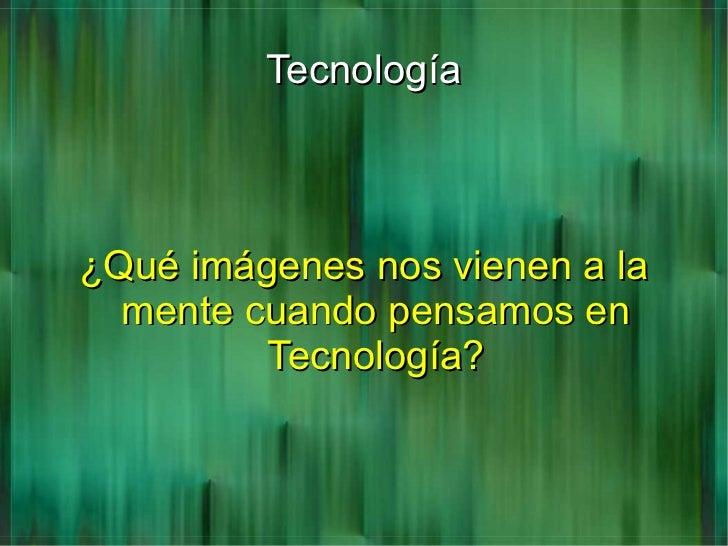 Tecnología¿Qué imágenes nos vienen a la  mente cuando pensamos en         Tecnología?