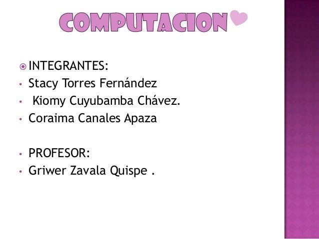  INTEGRANTES: • • •  • •  Stacy Torres Fernández Kiomy Cuyubamba Chávez. Coraima Canales Apaza PROFESOR: Griwer Zavala Qu...