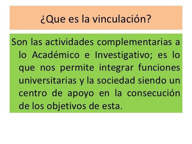 ¿Que es la vinculación?Son las actividades complementarias a lo Académico e Investigativo; es lo que nos permite integrar ...