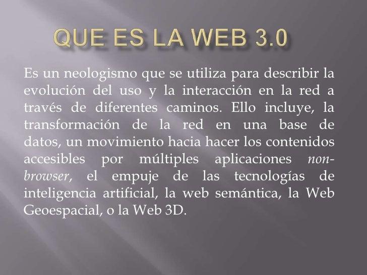 Que es la web 3.0<br />Es un neologismo que se utiliza para describir la evolución del uso y la interacción en la red a tr...
