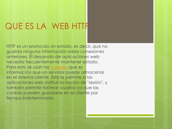 QUE ES LA WEB HTTPHTTP es un protocolo sin estado, es decir, que noguarda ninguna información sobre conexionesanteriores. ...