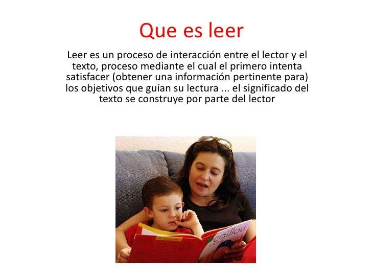 Que es leer<br />Leer es un proceso de interacción entre el lector y el texto, proceso mediante el cual el primero intenta...