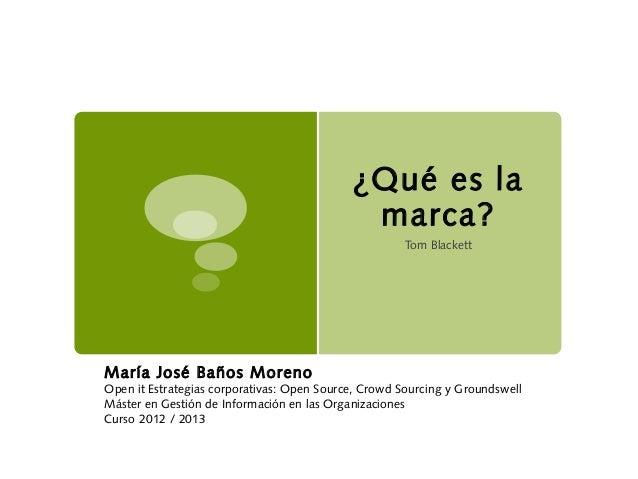 ¿Qué es lamarca?Tom BlackettMaría José Baños MorenoOpen it Estrategias corporativas: Open Source, Crowd Sourcing y Grounds...