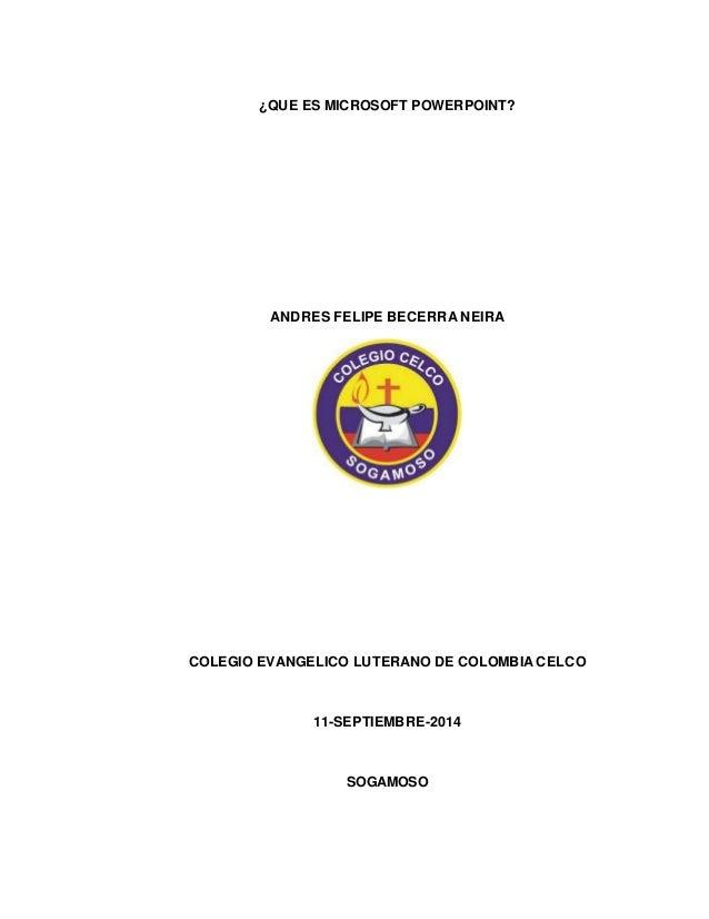 ¿QUE ES MICROSOFT POWERPOINT?  ANDRES FELIPE BECERRA NEIRA  COLEGIO EVANGELICO LUTERANO DE COLOMBIA CELCO  11-SEPTIEMBRE-2...