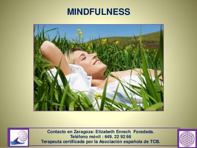 MINDFULNESS Contacto en Zaragoza: Elizabeth Enrech Foradada. Teléfono móvil : 649. 22 92 66 Terapeuta certificada por la A...