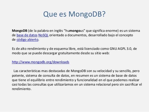 "Que es MongoDB? MongoDB (de la palabra en inglés ""humongous"" que significa enorme) es un sistema de base de datos NoSQL or..."