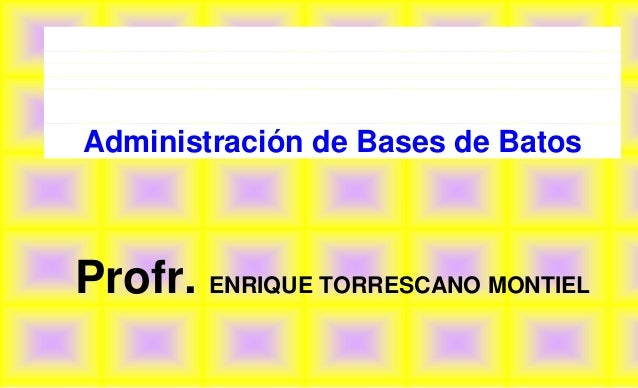 Administración de Bases de BatosProfr. ENRIQUE TORRESCANO MONTIEL