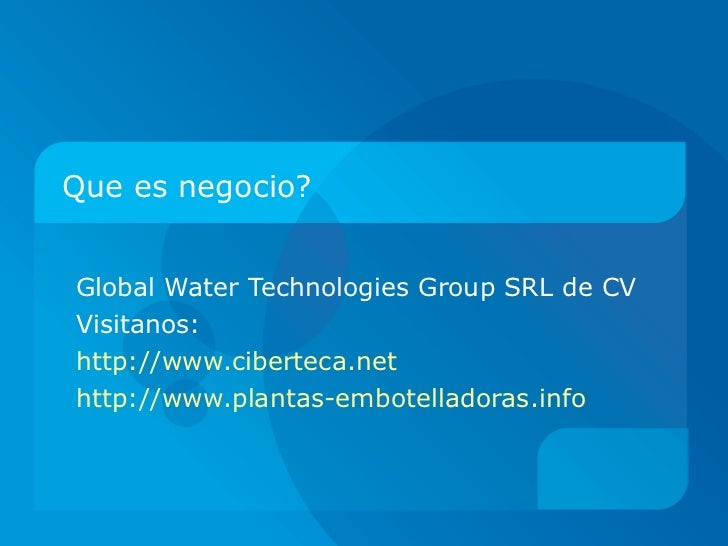 Que es negocio? Global Water Technologies Group SRL de CV Visitanos:  http://www.ciberteca.net http://www.plantas-embotell...