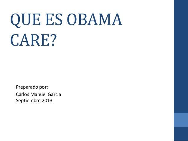 QUE ES OBAMA CARE? Preparado por: Carlos Manuel Garcia Septiembre 2013