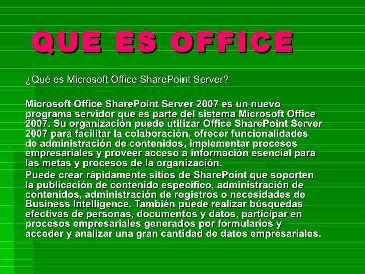 QUE ES OFFICE ¿Qué es Microsoft Office SharePoint Server?  Microsoft Office SharePoint Server 2007 es un nuevo programa se...