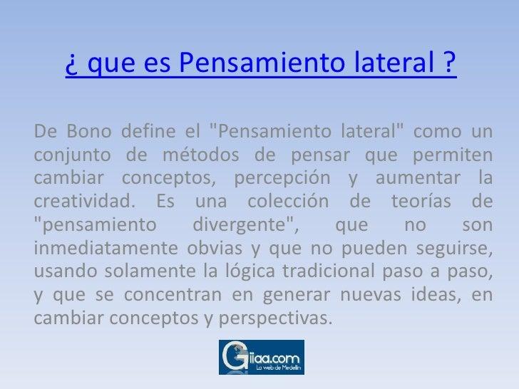 """¿ que es Pensamiento lateral ?<br />De Bono define el """"Pensamiento lateral"""" como un conjunto de métodos de pensa..."""