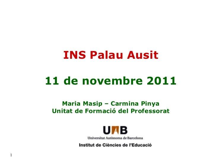 INS Palau Ausit 11 de novembre 2011 Maria Masip – Carmina Pinya Unitat de Formació del Professorat