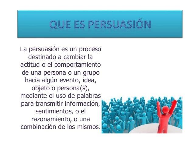 La persuasión es un proceso destinado a cambiar la actitud o el comportamiento de una persona o un grupo hacia algún event...