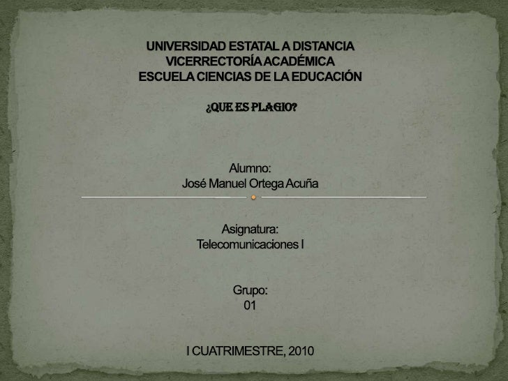 UNIVERSIDAD ESTATAL A DISTANCIAVICERRECTORÍA ACADÉMICAESCUELA CIENCIAS DE LA EDUCACIÓN ¿QUE ES PLAGIO?Alumno:José Man...