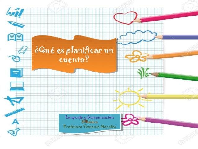 ¿Qué es planificar un cuento? ¿Qué es planificar un cuento? Lenguaje y Comunicación 3ºBásico Profesora Yessenia Morales Le...