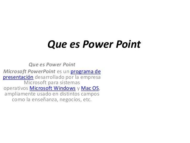 Que es Power Point          Que es Power PointMicrosoft PowerPoint es un programa depresentación desarrollado por la empre...