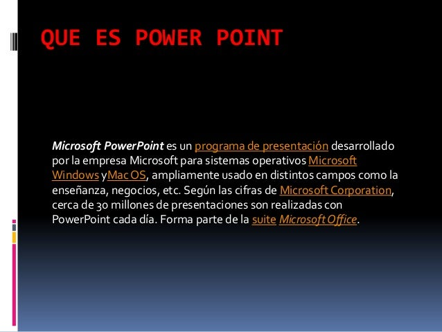 QUE ES POWER POINTMicrosoft PowerPoint es un programa de presentación desarrolladopor la empresa Microsoft para sistemas o...