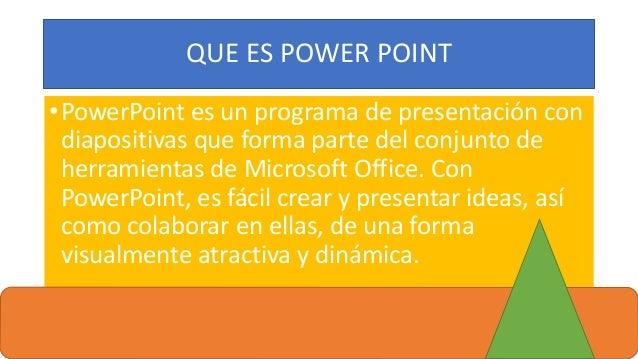QUE ES POWER POINT •PowerPoint es un programa de presentación con diapositivas que forma parte del conjunto de herramienta...