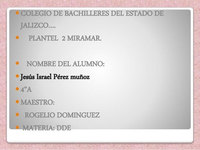  COLEGIO DE BACHILLERES DEL ESTADO DE  JALIZCO….   PLANTEL 2 MIRAMAR.   NOMBRE DEL ALUMNO:   Jesús Israel Pérez muñoz ...