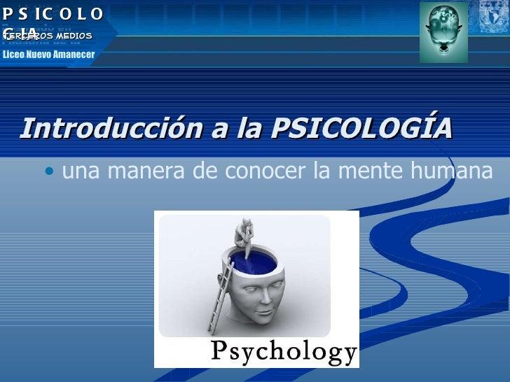 <ul><ul><li>Introducción a la PSICOLOGÍA </li></ul></ul><ul><ul><ul><li>una manera de conocer la mente humana </li></ul></...