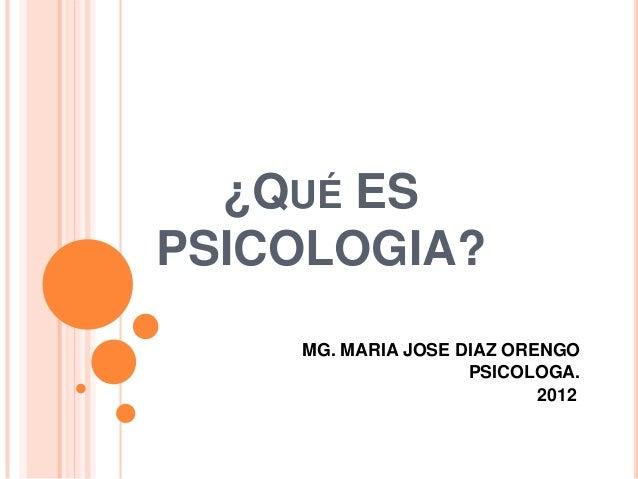 ¿QUÉ ES PSICOLOGIA? MG. MARIA JOSE DIAZ ORENGO PSICOLOGA. 2012.