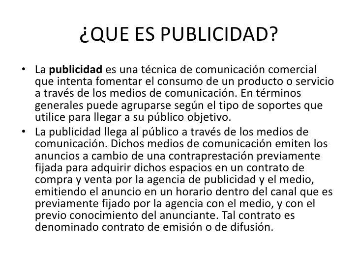 ¿QUE ES PUBLICIDAD?<br />La publicidad es una técnica de comunicación comercial que intenta fomentar el consumo de un prod...