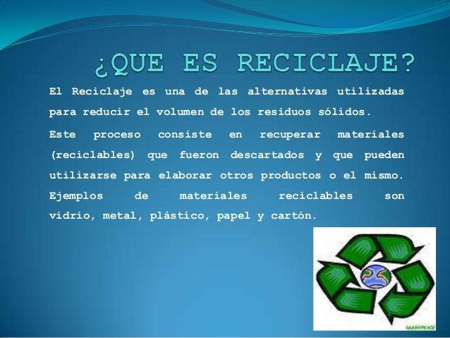El Reciclaje es una de las alternativas utilizadaspara reducir el volumen de los residuos sólidos.Este   proceso    consis...