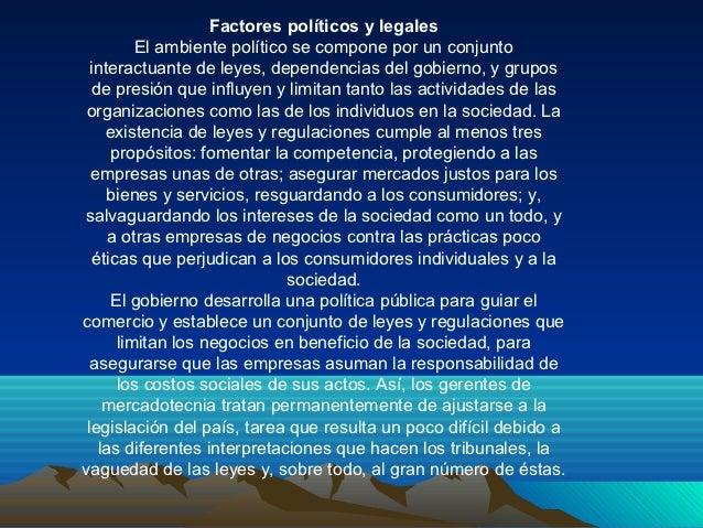 Factores políticos y legales         El ambiente político se compone por un conjunto  interactuante de leyes, dependencias...